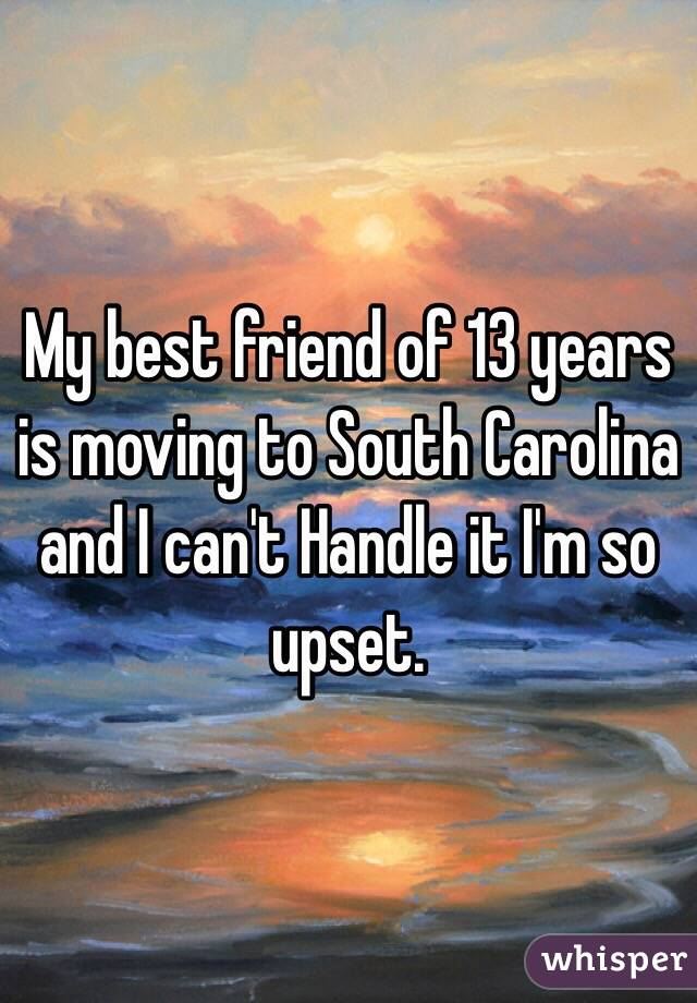 my best friend of 13 years is moving to south carolina and i can 39 t handle it i 39 m so upset. Black Bedroom Furniture Sets. Home Design Ideas