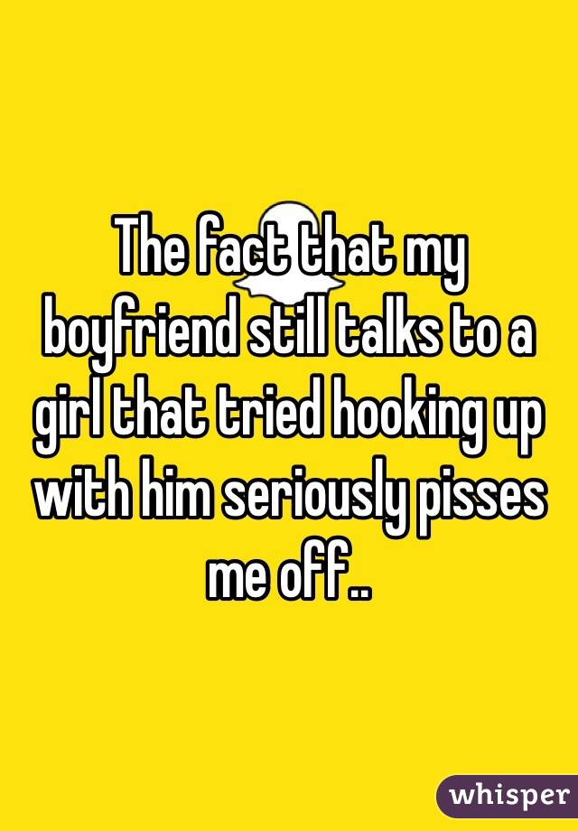 The fact that my boyfriend still talks to a girl that tried hooking up with him seriously pisses me off..