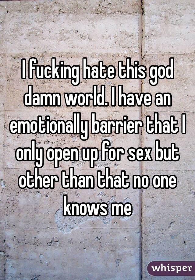 I fucking hate this god damn world. I have an emotionally barrier that I only open up for sex but other than that no one knows me