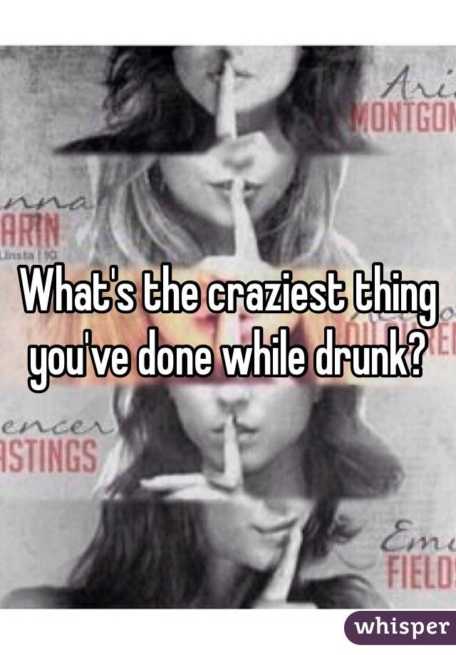 What's the craziest thing you've done while drunk?