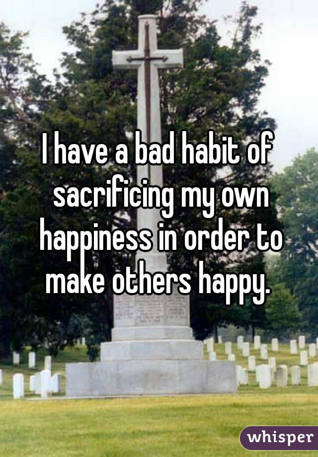 I have a bad habit of sacrificing my own happiness in order to make others happy.