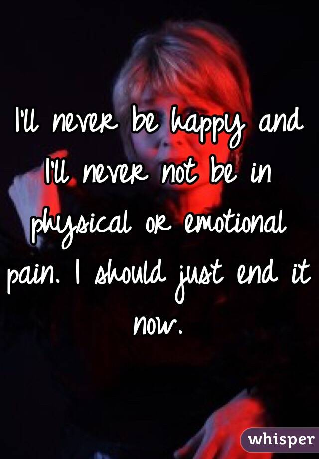 I'll never be happy and I'll never not be in physical or emotional pain. I should just end it now.