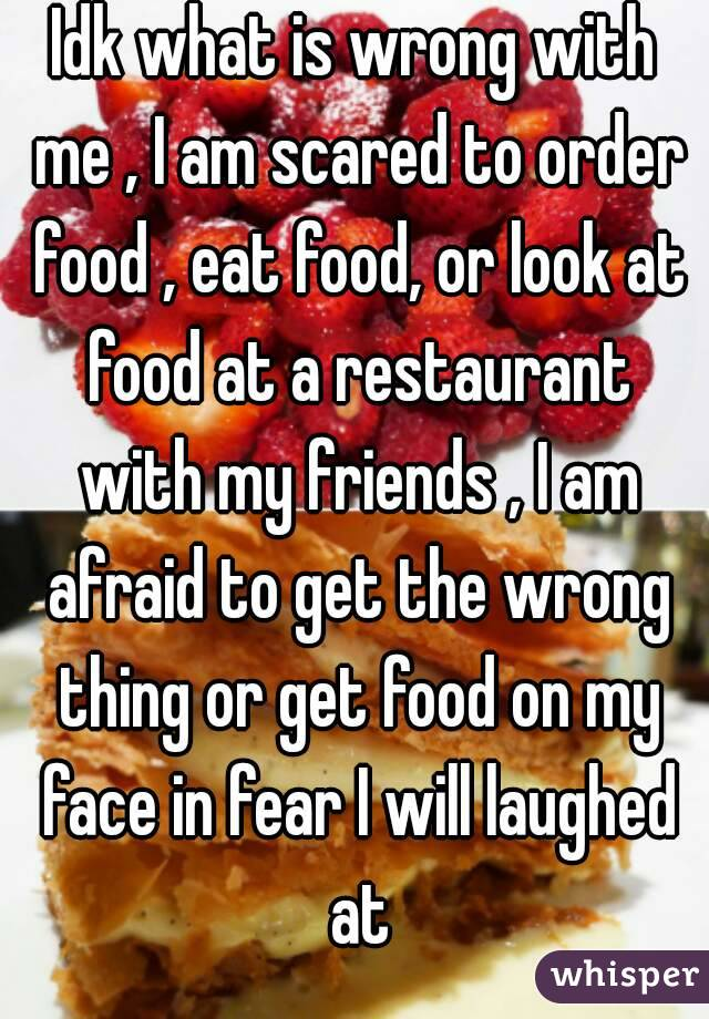 Idk what is wrong with me , I am scared to order food , eat food, or look at food at a restaurant with my friends , I am afraid to get the wrong thing or get food on my face in fear I will laughed at