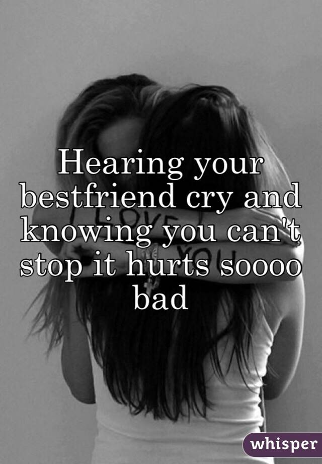 Hearing your bestfriend cry and knowing you can't stop it hurts soooo bad
