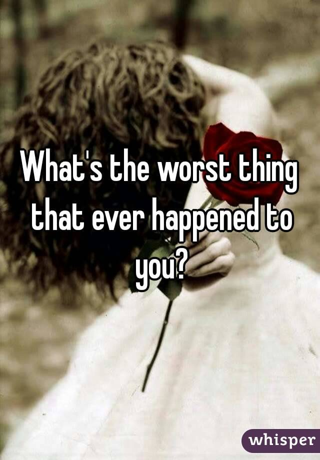 What's the worst thing that ever happened to you?