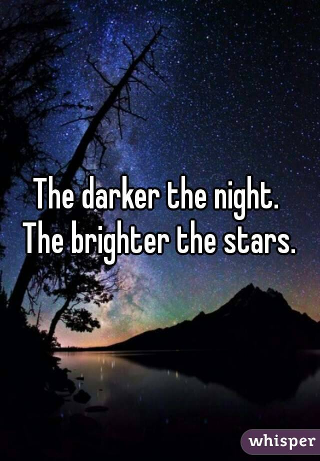 The darker the night.  The brighter the stars.