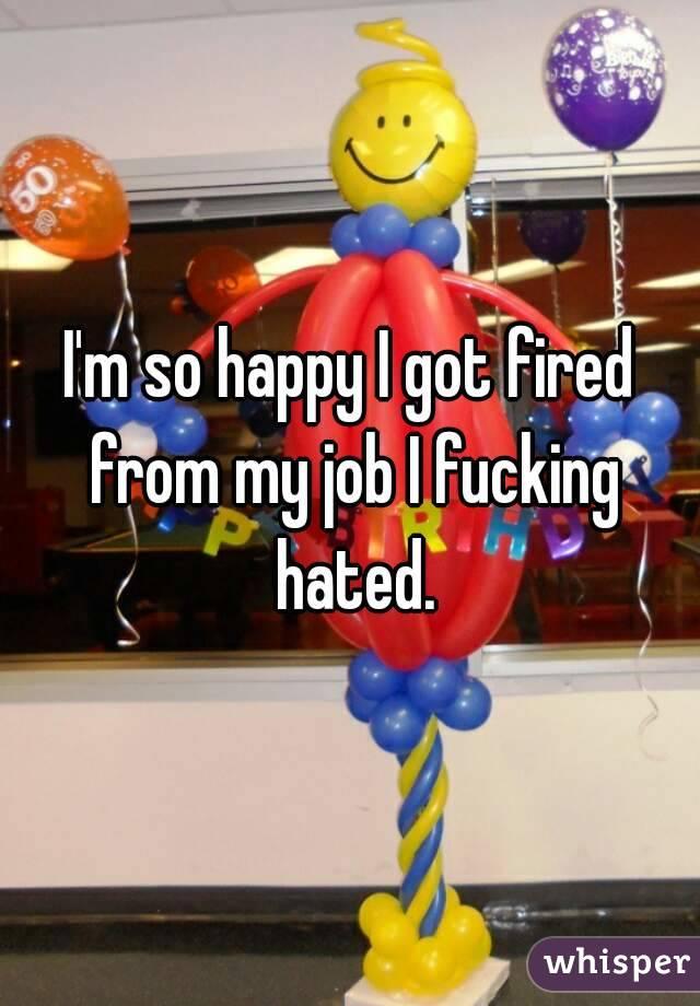 I'm so happy I got fired from my job I fucking hated.