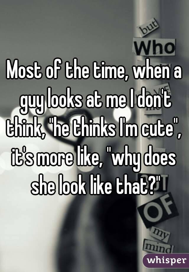"""Most of the time, when a guy looks at me I don't think, """"he thinks I'm cute"""",  it's more like, """"why does she look like that?"""""""