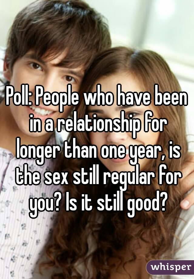 Poll: People who have been in a relationship for longer than one year, is the sex still regular for you? Is it still good?