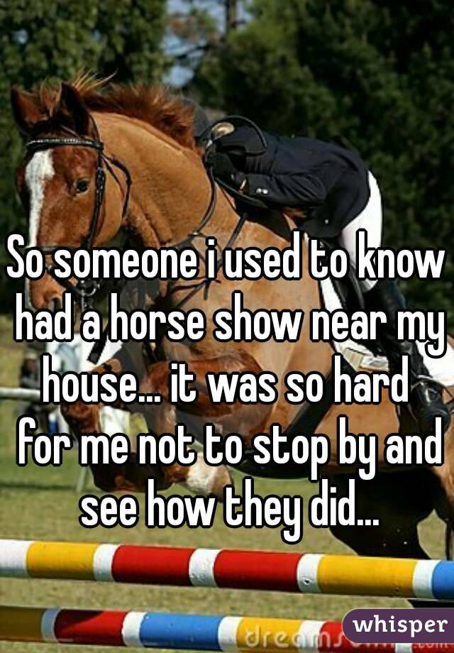 So someone i used to know had a horse show near my house... it was so hard  for me not to stop by and see how they did...