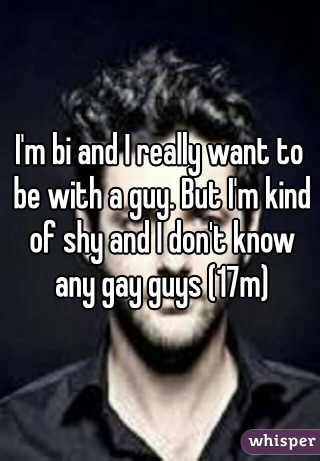 I'm bi and I really want to be with a guy. But I'm kind of shy and I don't know any gay guys (17m)