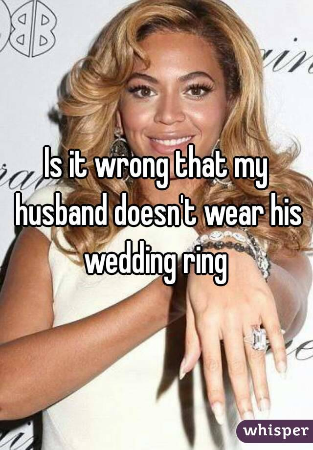Is it wrong that my husband doesn't wear his wedding ring