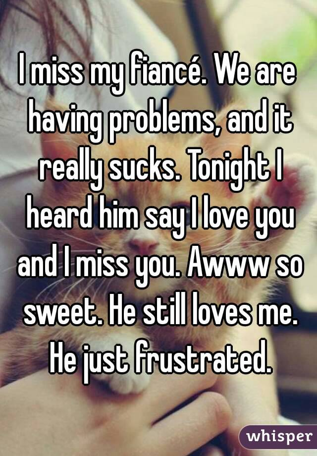 I miss my fiancé. We are having problems, and it really sucks. Tonight I heard him say I love you and I miss you. Awww so sweet. He still loves me. He just frustrated.