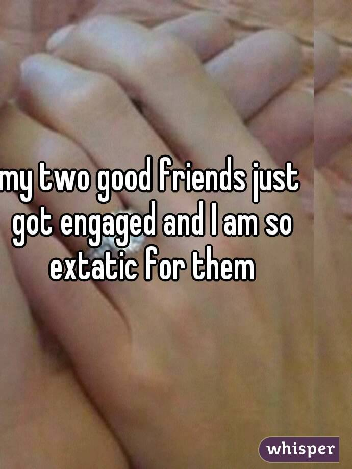my two good friends just got engaged and I am so extatic for them