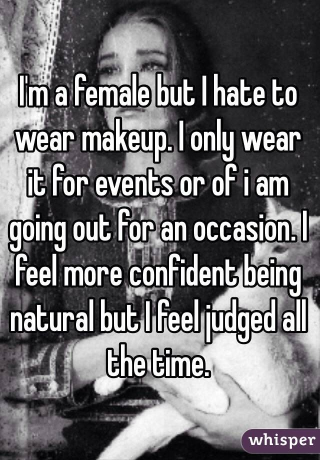I'm a female but I hate to wear makeup. I only wear it for events or of i am going out for an occasion. I feel more confident being natural but I feel judged all the time.
