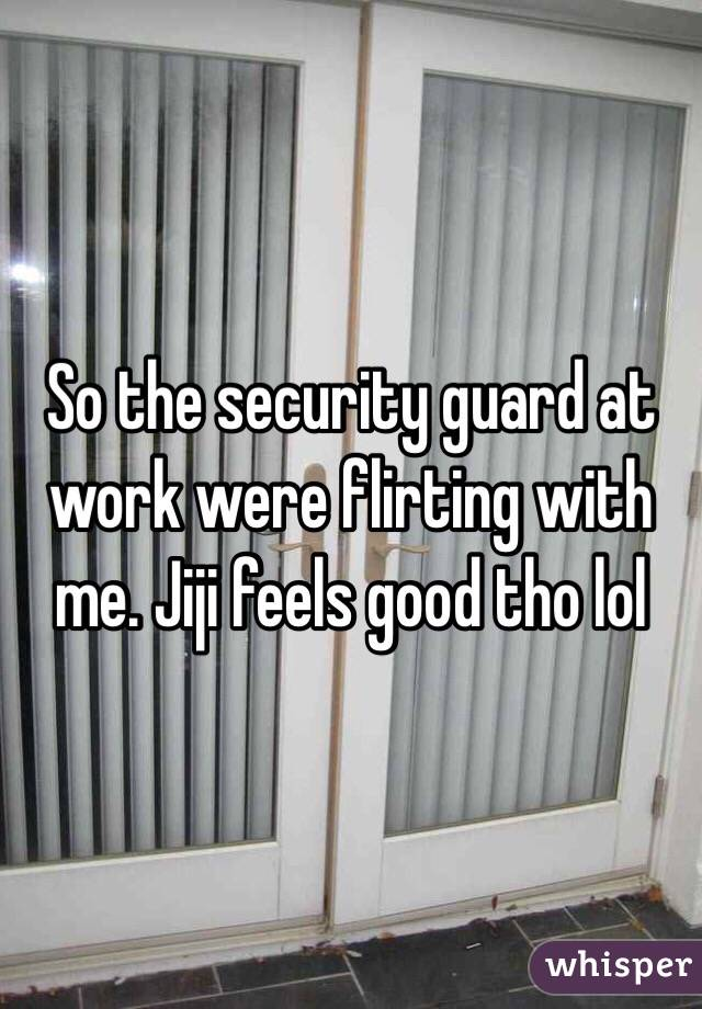 So the security guard at work were flirting with me. Jiji feels good tho lol