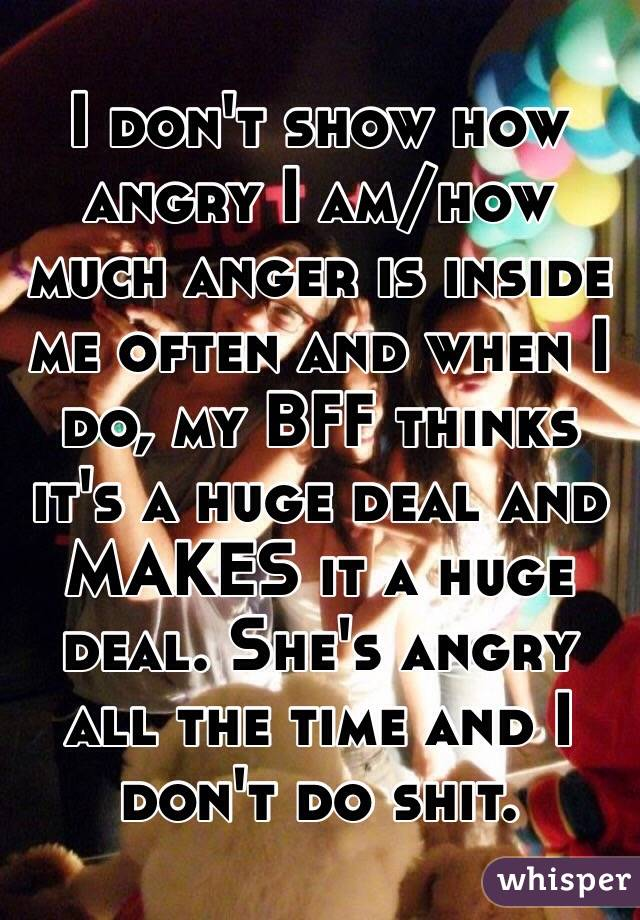 I don't show how angry I am/how much anger is inside me often and when I do, my BFF thinks it's a huge deal and MAKES it a huge deal. She's angry all the time and I don't do shit.