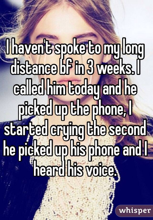 I haven't spoke to my long distance bf in 3 weeks. I called him today and he picked up the phone, I started crying the second he picked up his phone and I heard his voice.