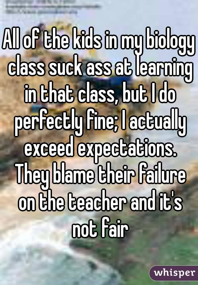 All of the kids in my biology class suck ass at learning in that class, but I do perfectly fine; I actually exceed expectations. They blame their failure on the teacher and it's not fair