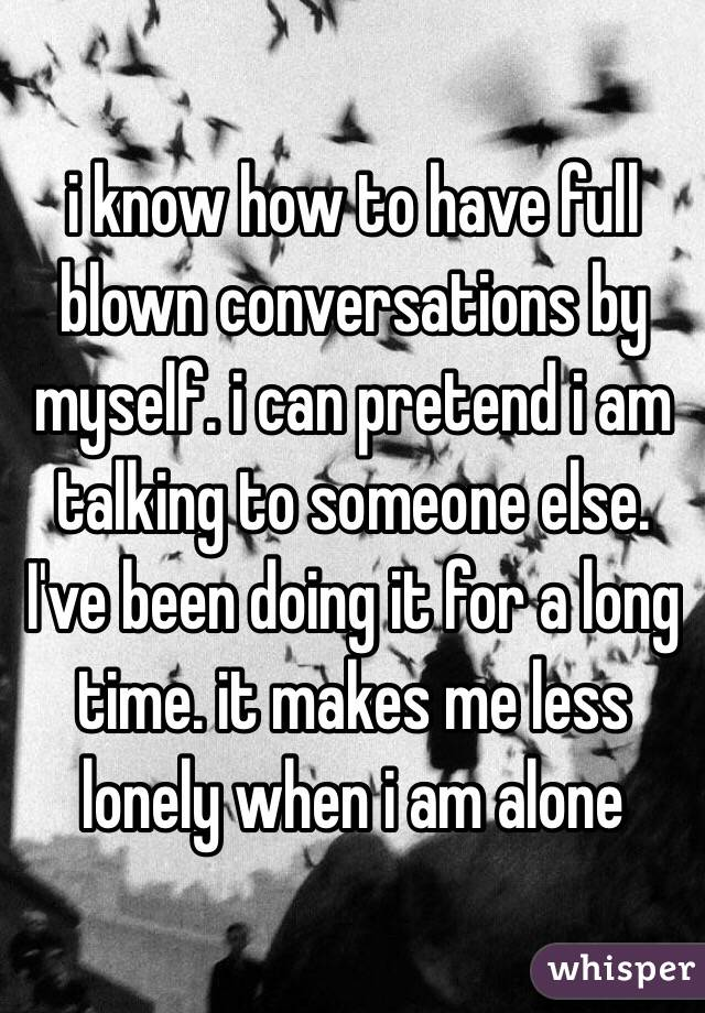 i know how to have full blown conversations by myself. i can pretend i am talking to someone else. I've been doing it for a long time. it makes me less lonely when i am alone