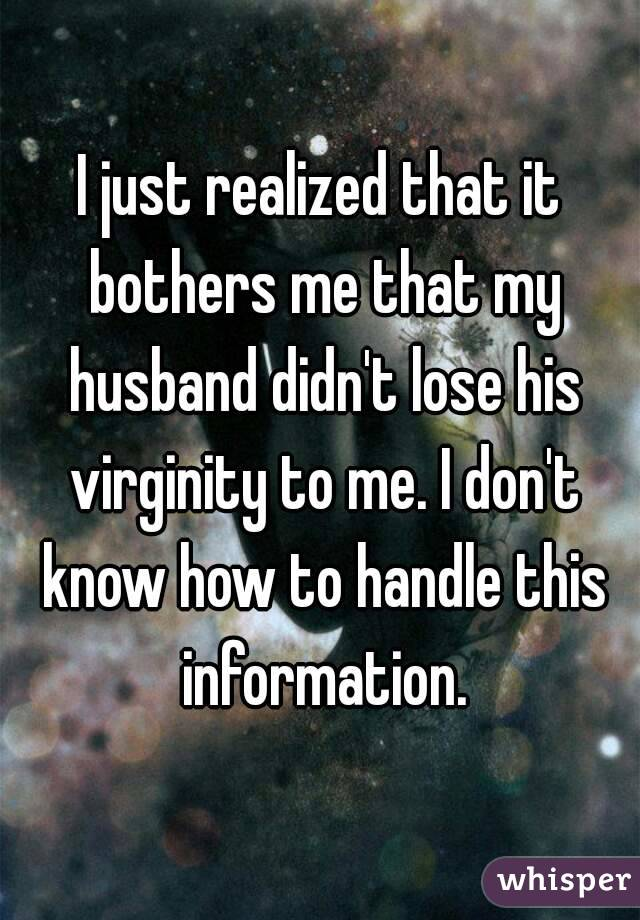 I just realized that it bothers me that my husband didn't lose his virginity to me. I don't know how to handle this information.