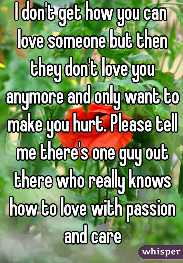 I don't get how you can love someone but then they don't love you anymore and only want to make you hurt. Please tell me there's one guy out there who really knows how to love with passion and care