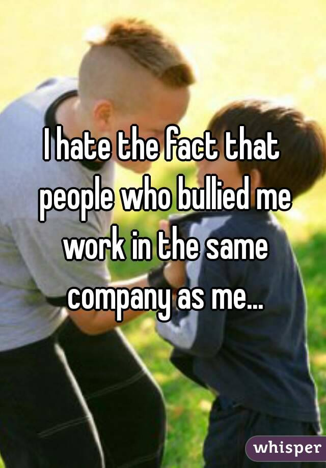 I hate the fact that people who bullied me work in the same company as me...