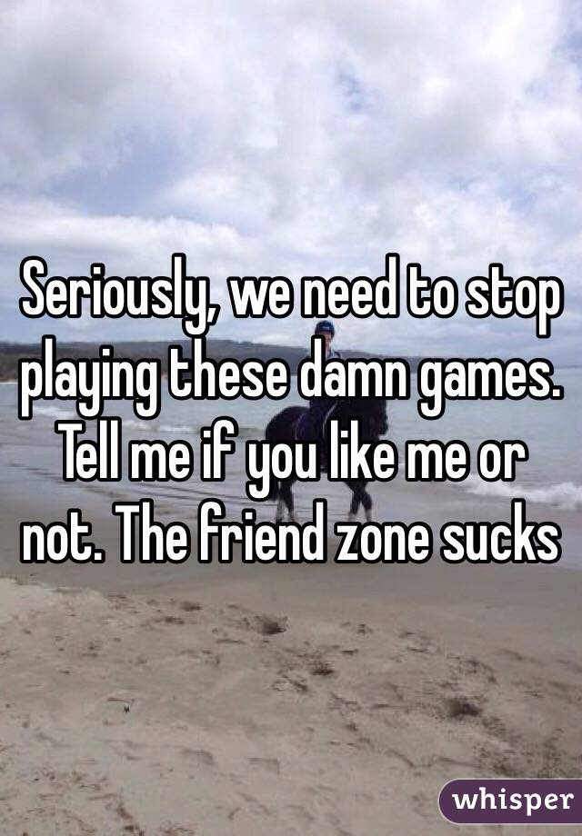Seriously, we need to stop playing these damn games. Tell me if you like me or not. The friend zone sucks