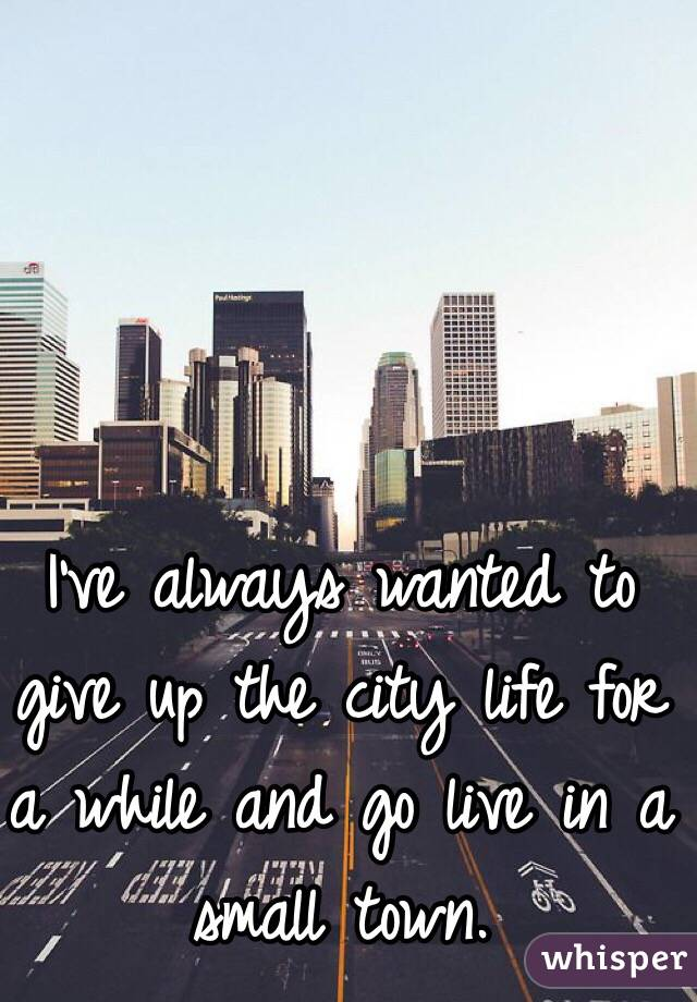 I've always wanted to give up the city life for a while and go live in a small town.