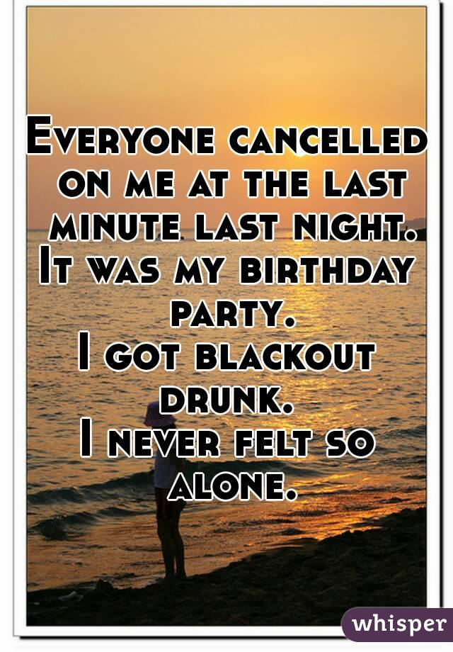 Everyone cancelled on me at the last minute last night. It was my birthday party. I got blackout drunk.  I never felt so alone.
