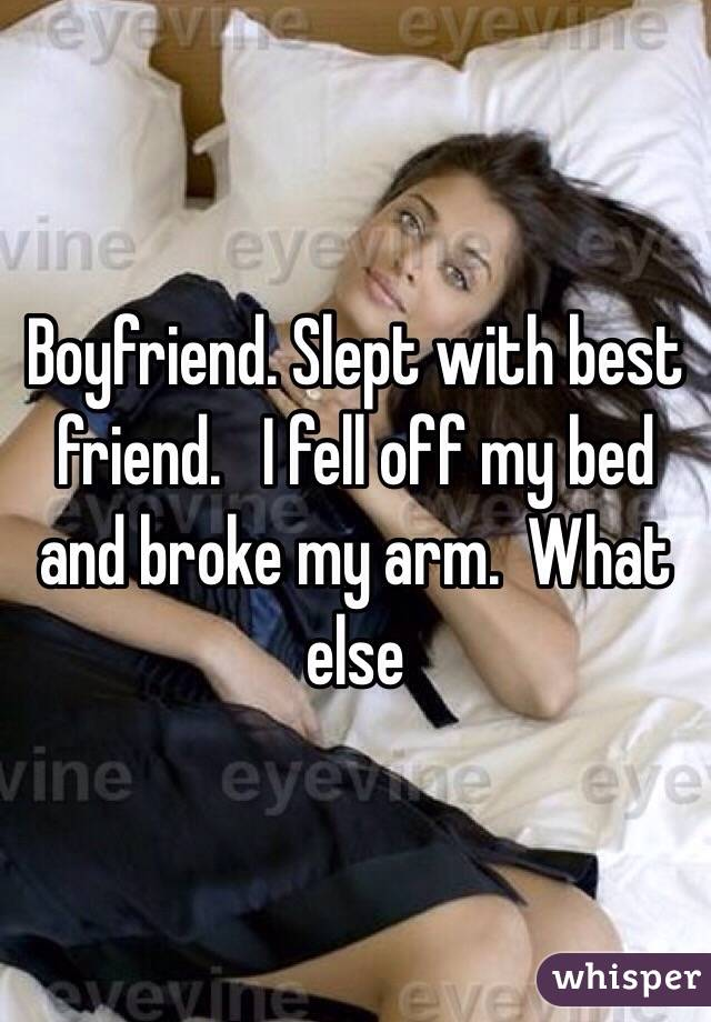 Boyfriend. Slept with best friend.   I fell off my bed and broke my arm.  What else