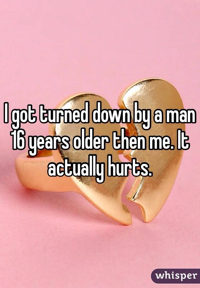 I got turned down by a man 16 years older then me. It actually hurts.