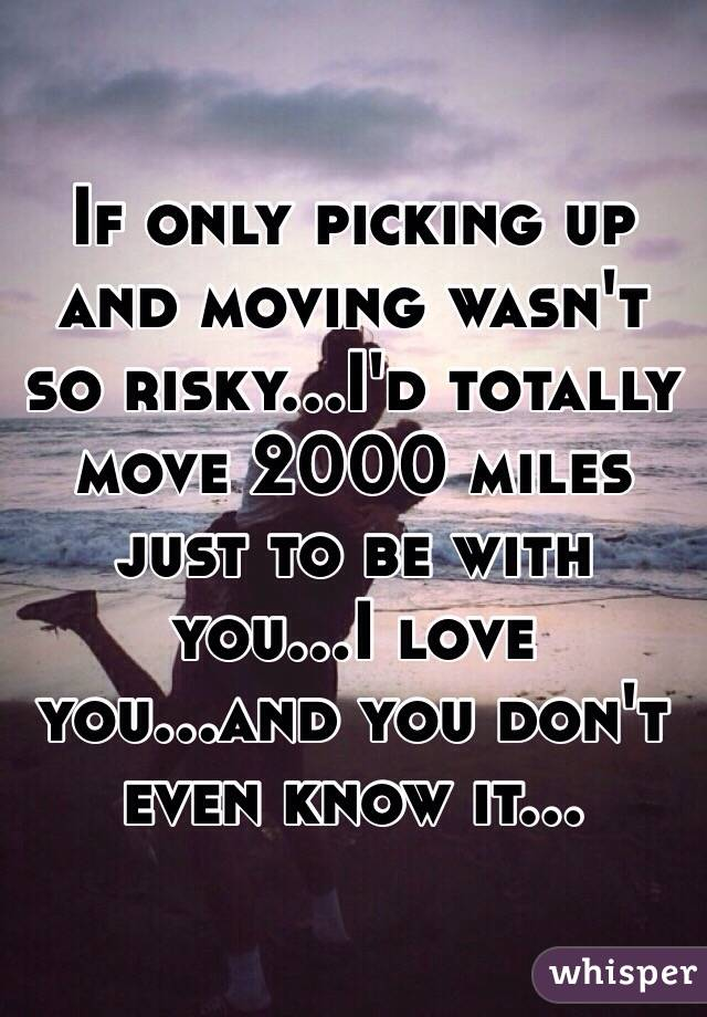 If only picking up and moving wasn't so risky...I'd totally move 2000 miles just to be with you...I love you...and you don't even know it...