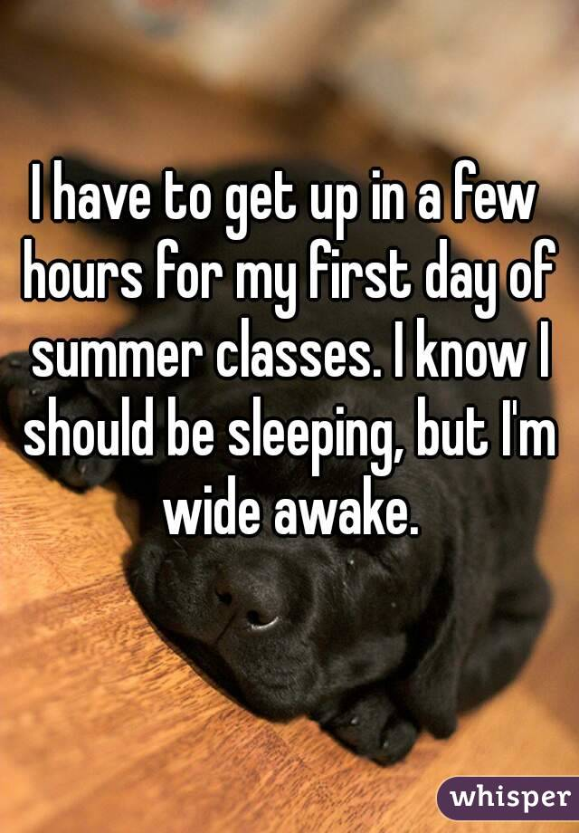 I have to get up in a few hours for my first day of summer classes. I know I should be sleeping, but I'm wide awake.