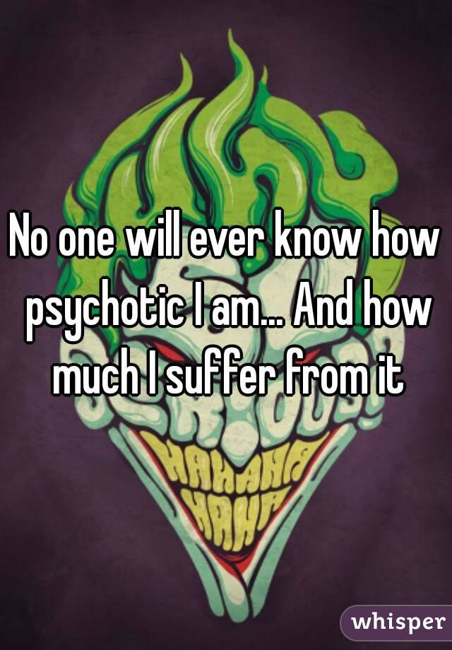 No one will ever know how psychotic I am... And how much I suffer from it