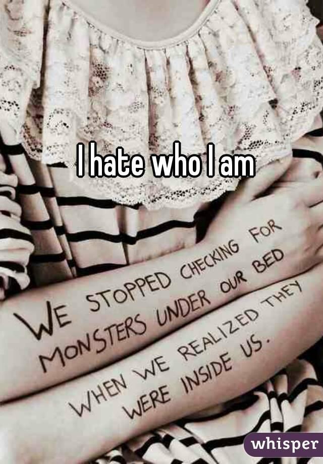 I hate who I am
