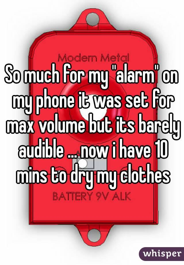"So much for my ""alarm"" on my phone it was set for max volume but its barely audible ... now i have 10 mins to dry my clothes"