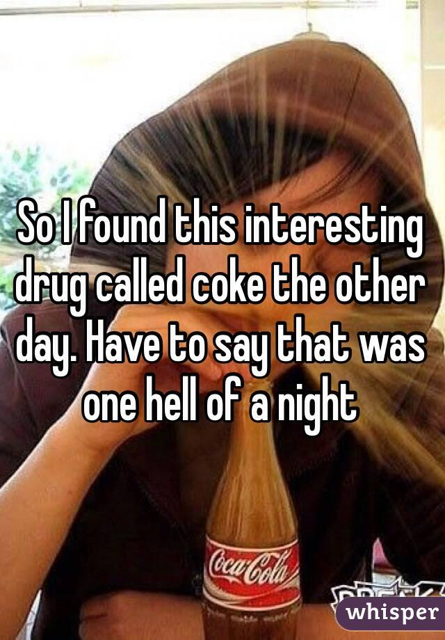 So I found this interesting drug called coke the other day. Have to say that was one hell of a night