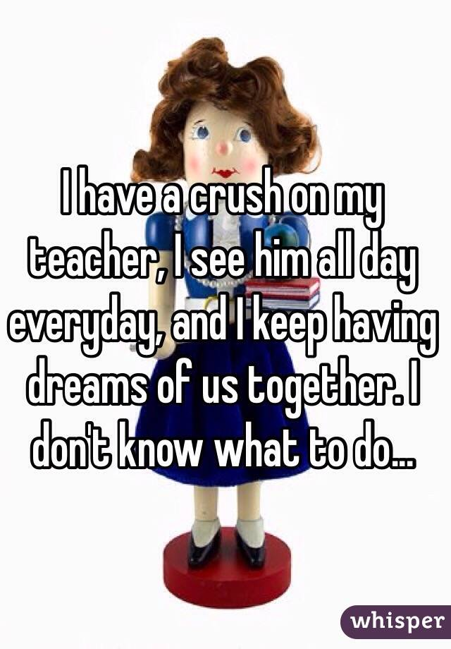 I have a crush on my teacher, I see him all day everyday, and I keep having dreams of us together. I don't know what to do...