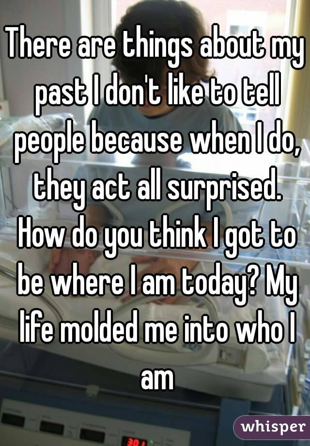 There are things about my past I don't like to tell people because when I do, they act all surprised. How do you think I got to be where I am today? My life molded me into who I am