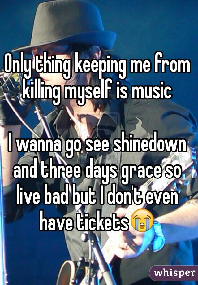 Only thing keeping me from killing myself is music  I wanna go see shinedown and three days grace so live bad but I don't even have tickets😭