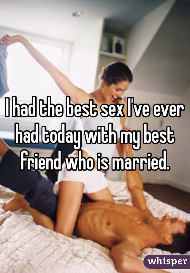 I had the best sex I've ever had today with my best friend who is married.