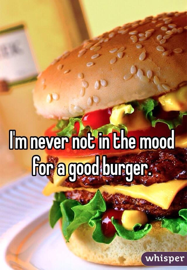 I'm never not in the mood for a good burger.