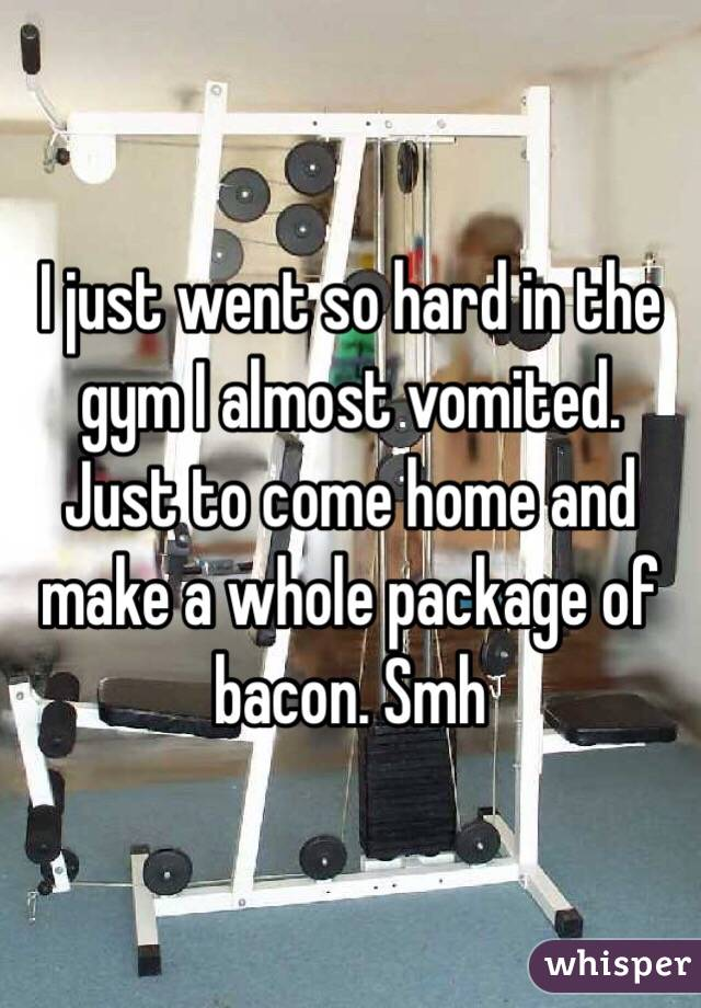I just went so hard in the gym I almost vomited. Just to come home and make a whole package of bacon. Smh