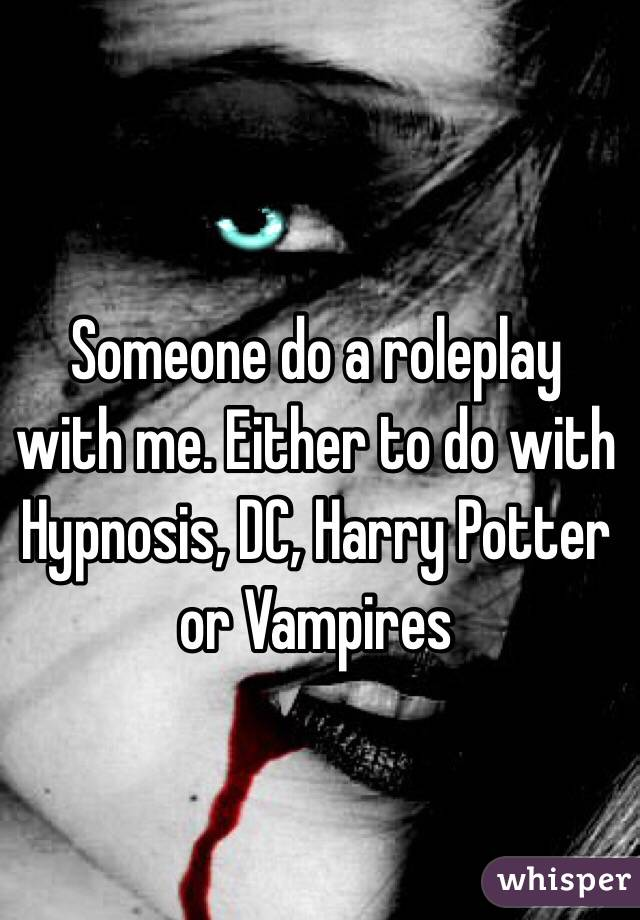 Someone do a roleplay with me. Either to do with Hypnosis, DC, Harry Potter or Vampires