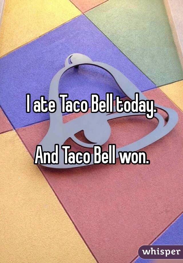 I ate Taco Bell today.   And Taco Bell won.