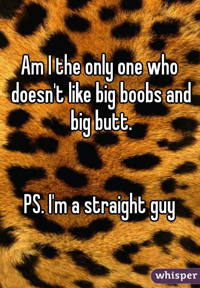 Am I the only one who doesn't like big boobs and big butt.   PS. I'm a straight guy