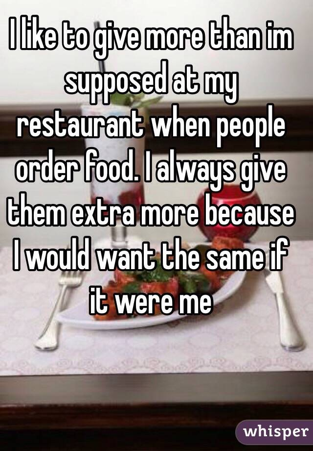 I like to give more than im supposed at my restaurant when people order food. I always give them extra more because I would want the same if it were me