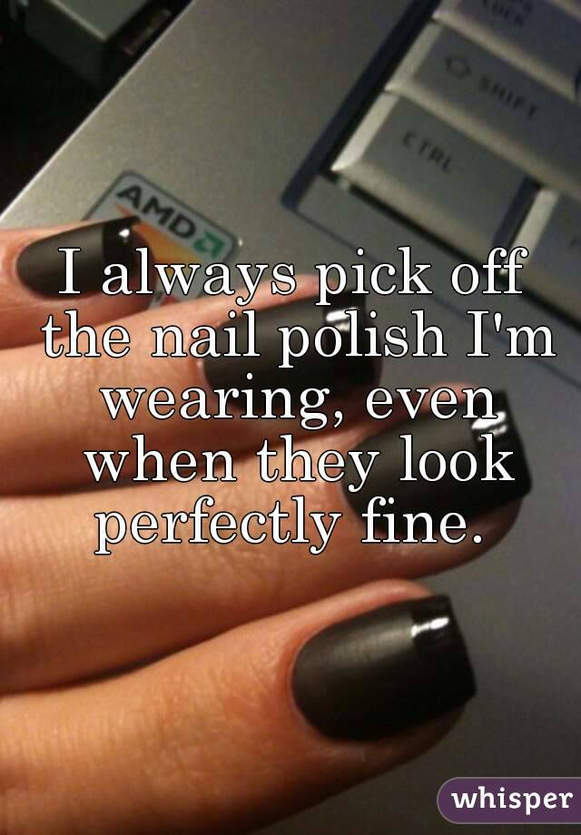 I always pick off the nail polish I'm wearing, even when they look perfectly fine.