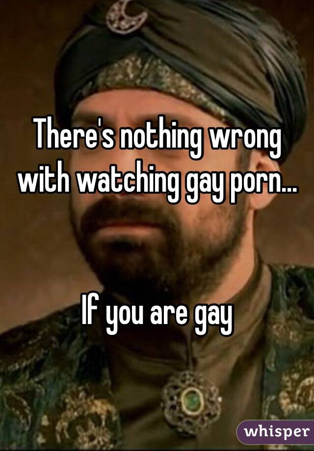 There's nothing wrong with watching gay porn...   If you are gay